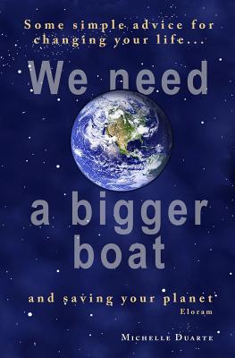 We need a bigger boat: Some simple advice for changing your life and saving your planet. Eloram, Duarte, Michelle