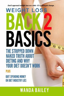 Weight Loss Back 2 Basics: The Stripped Down Naked Truth About Dieting and Why Your Diet Doesn?t Work, Bailey, Wanda