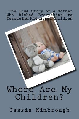 Where Are My Children?: The True Story of a Mother Who Risked Her Life to Rescue Her Kidnapped Children, Kimbrough, Cassie