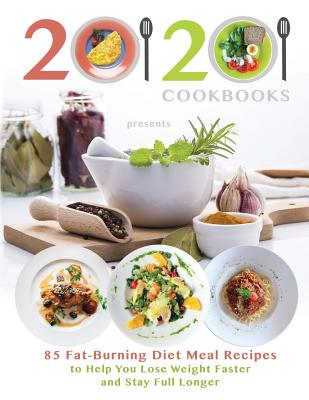 Image for 20/20 Cookbooks Presents  85 Fat-Burning Diet Meal Recipes to Help You Lose Weight Faster and Stay Full Longer