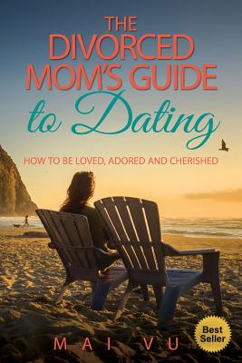 The Divorced Mom's Guide to Dating: How to be Loved, Adored and Cherished, Vu, Mai