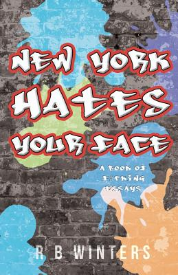 New York Hates Your Face: A Book of F#cking Essays, Winters, R B