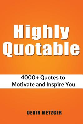 Highly Quotable: 4000+ Quotes to Motivate and Inspire You, Metzger, Devin