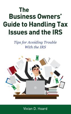 The Business Owners' Guide to Handling Tax Issues and the IRS: Tips for Avoiding Trouble with the IRS, Hoard, Vivian