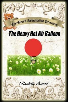 CherBear's Imagination Exercises: The Heavy Hot Air Balloon, Acosta, Rachelle