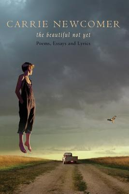 The Beautiful Not Yet: Poems, Essays and Lyrics, Carrie Newcomer