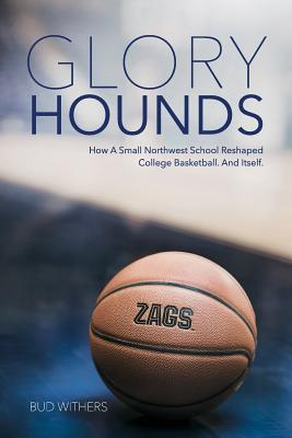 Glory Hounds: How a Small Northwest School Reshaped College Basketball. And Itself., Bud Withers