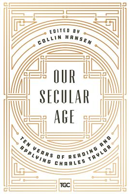 Image for Our Secular Age: Ten Years of Reading and Applying Charles Taylor