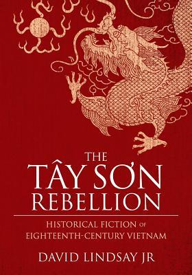 The Tay Son Rebellion: Historical Fiction of Eighteenth-Century Vietnam, Lindsay Jr, David