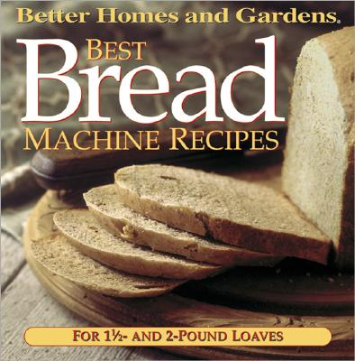 Best Bread Machine Recipes: For 1 1/2- and 2-pound  loaves (Better Homes and Gardens Test Kitchen), Better Homes and Gardens Books