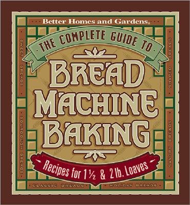 Image for The Complete Guide to Bread Machine Baking: Recipes for 1 1/2- and 2-pound Loaves (Better Homes & Gardens)