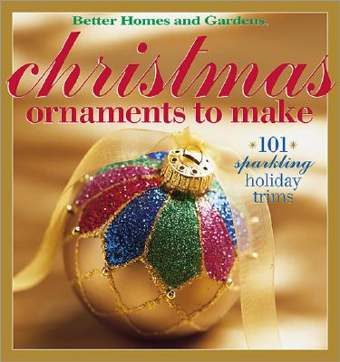 Image for Christmas Ornaments to Make: 101 Sparkling Holiday Trims (Better Homes & Gardens)
