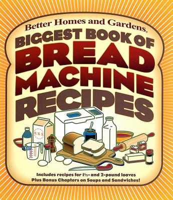 Biggest Book of Bread Machine Recipes (Better Homes & Gardens Cooking), Better Homes and Gardens