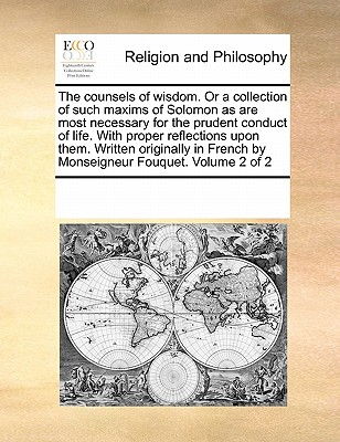 The counsels of wisdom. Or a collection of such maxims of Solomon as are most necessary for the prudent conduct of life. With proper reflections upon ... French by Monseigneur Fouquet.  Volume 2 of 2, Multiple Contributors, See Notes