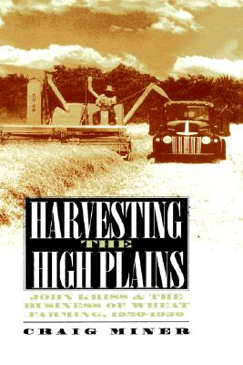 Harvesting the High Plains : John Kriss and the Business of Wheat Farming, 1920-1950, H. CRAIG MINER, CRAIG MINER