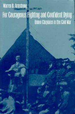 For Courageous Fighting and Confident Dying: Union Chaplains in the Civil War, Armstrong, Warren B.