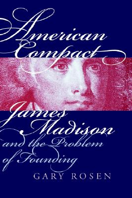 American Compact: James Madison and the Problem of Founding (American Political Thought), Rosen, Gary