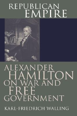 Republican Empire: Alexander Hamilton on War and Free Government (American Political Thought (University Press of Kansas)), Walling, Karl-Friedrich