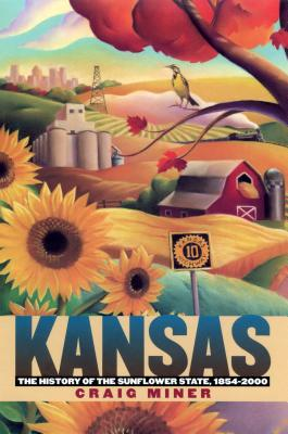 Kansas: The History of the Sunflower State, 1854-2000, CRAIG MINER