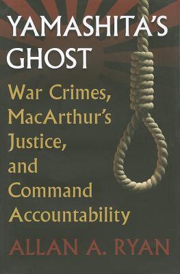 Yamashita's Ghost: War Crimes, MacArthur's Justice, and Command Accountability (Modern War Studies), Ryan, Allan A.