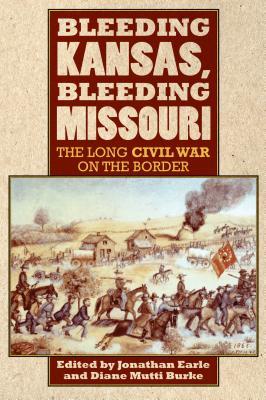 Bleeding Kansas, Bleeding Missouri: The Long Civil War on the Border, Jonathan Earle, Diane Burke