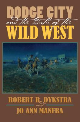 Dodge City and the Birth of the Wild West, Robert R. Dykstra, JoAnn Manfra