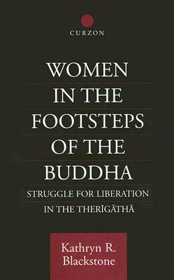 Women in the Footsteps of the Buddha: Struggle for Liberation in the Therigatha (Routledge Critical Studies in Buddhism), Blackstone, Kathryn R.