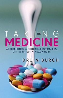 Image for Taking the Medicine: A Short History of Medicine's Beautiful Idea, and our Diffi