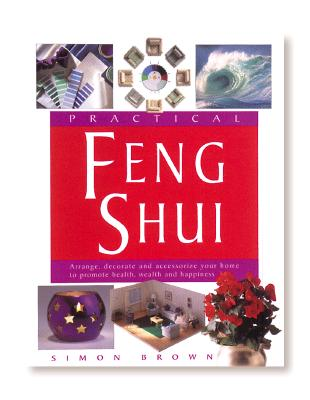 Image for Practical Feng Shui: Arrange, Decorate and Accessorize Your Home to Promote Health, Wealth and Happiness
