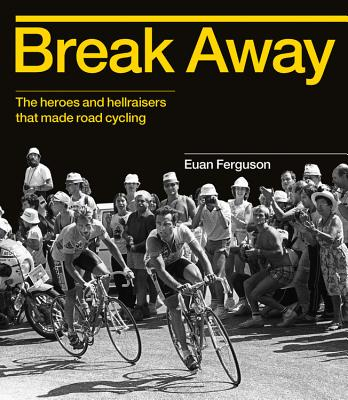 Image for Break Away: The heroes and hellraisers that made road cycling
