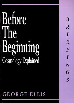 Before the Beginning: Cosmology Explained, Ellis, George Francis Rayner