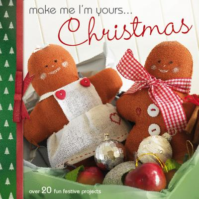 Make Me I'm Yours...Christmas: Over 20 fun festive projects