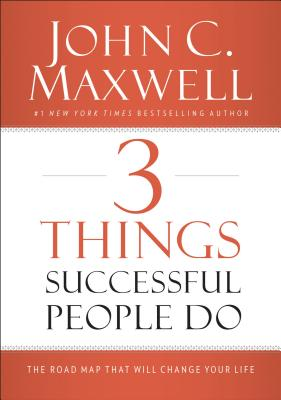 3 Things Successful People Do: The Road Map That Will Change Your Life, Maxwell, John C.