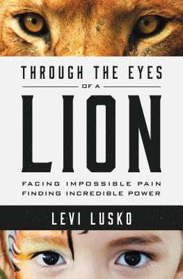 "Image for ""Through the Eyes of a Lion: Facing Impossible Pain, Finding Incredible Power"""
