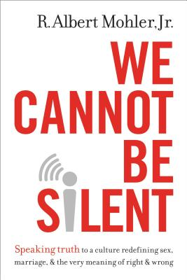 Image for We Cannot Be Silent: Speaking Truth to a Culture Redefining Sex, Marriage, and the Very Meaning of Right and Wrong