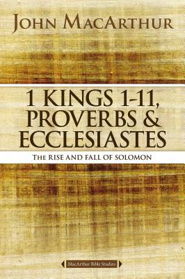 Image for 1 Kings 1 to 11, Proverbs, and Ecclesiastes: The Rise and Fall of Solomon (MacArthur Bible Studies)
