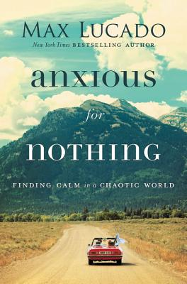 ANXIOUS FOR NOTHING: FINDING CALM IN A CHAOTIC WORLD, LUCADO, MAX