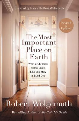 Image for The Most Important Place on Earth: What a Christian Home Looks Like and How to Build One