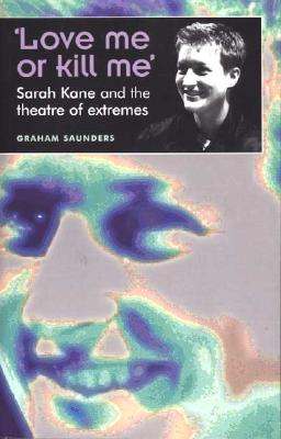 Image for 'Love Me Or Kill Me': Sarah Kane and the Theatre of Extremes