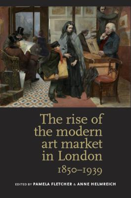 Image for The rise of the modern art market in London: 1850-1939 1st Edition