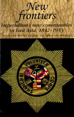 New frontiers: Imperialism's new communities in East Asia, 1842-1953 (Studies in Imperialism MUP)