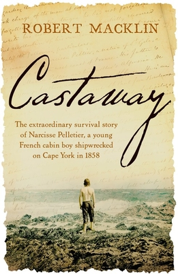 Image for Castaway : The extraordinary survival story of Narcisse Pelletier, a young French cabin boy shipwrecked on Cape York in 1858