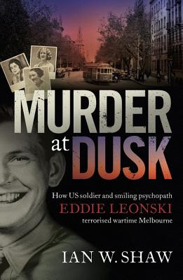 Image for Murder at Dusk: How US soldier and smiling psychopath Eddie Leonski terrorised wartime Melbourne