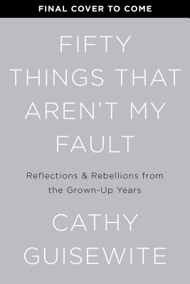 Image for Fifty Things That Aren't My Fault: Essays from the Grown-up Years