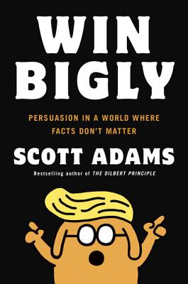 Image for Win Bigly: Persuasion in a World Where Facts Don't Matter