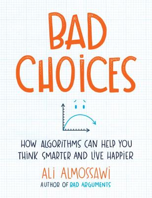 Image for Bad Choices: How Algorithms Can Help You Think Smarter and Live Happier