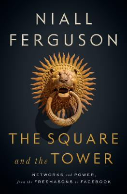 The Square and the Tower: Networks and Power, from the Freemasons to Facebook, Niall Ferguson
