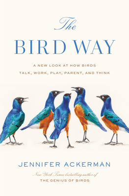 Image for The Bird Way: A New Look at How Birds Talk, Work, Play, Parent, and Think