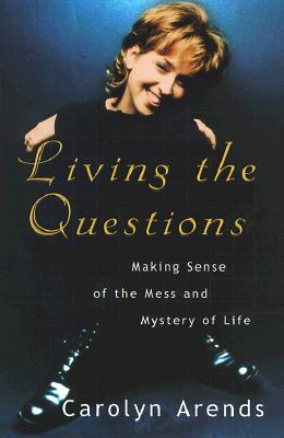 Image for Living the Questions: Making Sense of the Mess and Mystery of Life