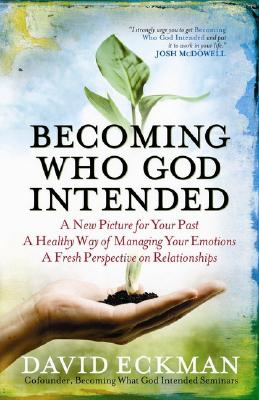 Image for Becoming Who God Intended: A New Picture for Your Past, A Healthy Way of Managing Your Emotions, A Fresh Perspective on Relationships